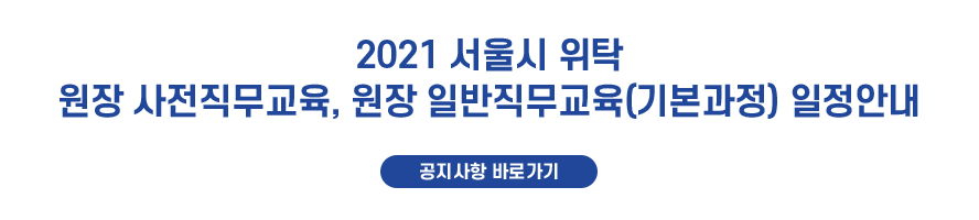 2021년 서울시 위탁 원장 사전직무교육, 원장 일반직무교육(기본과정) 일정안내 공지사항 바로가기